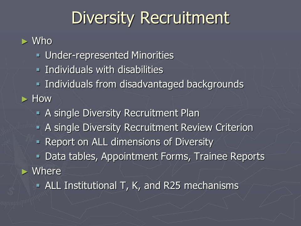 Diversity Recruitment ► Who  Under-represented Minorities  Individuals with disabilities  Individuals from disadvantaged backgrounds ► How  A single Diversity Recruitment Plan  A single Diversity Recruitment Review Criterion  Report on ALL dimensions of Diversity  Data tables, Appointment Forms, Trainee Reports ► Where  ALL Institutional T, K, and R25 mechanisms