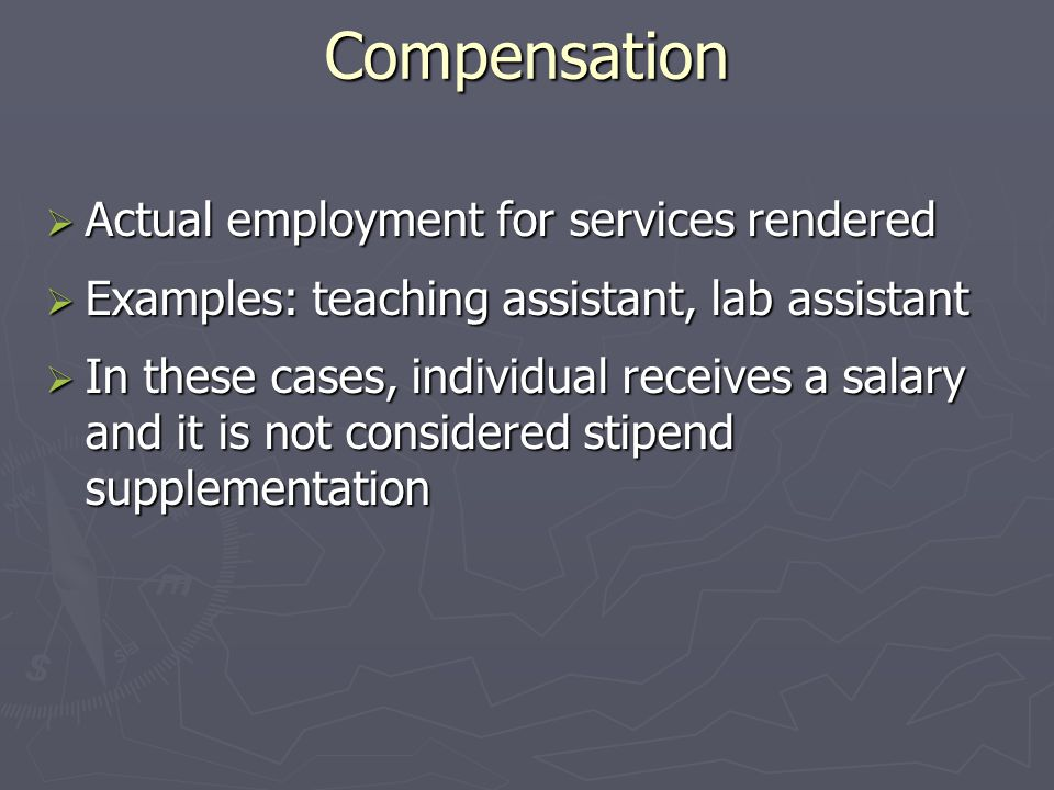 Compensation  Actual employment for services rendered  Examples: teaching assistant, lab assistant  In these cases, individual receives a salary and it is not considered stipend supplementation