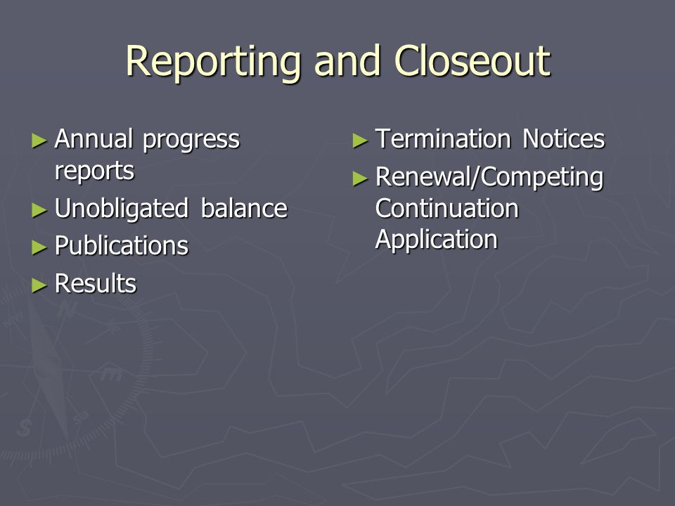 Reporting and Closeout ► Annual progress reports ► Unobligated balance ► Publications ► Results ► Termination Notices ► Renewal/Competing Continuation Application