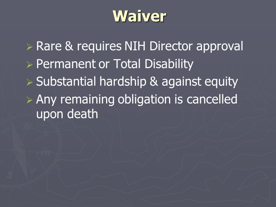 Waiver   Rare & requires NIH Director approval   Permanent or Total Disability   Substantial hardship & against equity   Any remaining obligation is cancelled upon death
