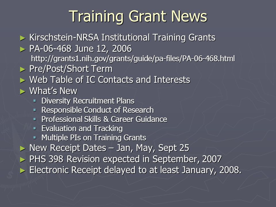 Training Grant News ► Kirschstein-NRSA Institutional Training Grants ► PA-06-468 June 12, 2006 http://grants1.nih.gov/grants/guide/pa-files/PA-06-468.html http://grants1.nih.gov/grants/guide/pa-files/PA-06-468.html ► Pre/Post/Short Term ► Web Table of IC Contacts and Interests ► What's New  Diversity Recruitment Plans  Responsible Conduct of Research  Professional Skills & Career Guidance  Evaluation and Tracking  Multiple PIs on Training Grants ► New Receipt Dates – Jan, May, Sept 25 ► PHS 398 Revision expected in September, 2007 ► Electronic Receipt delayed to at least January, 2008.
