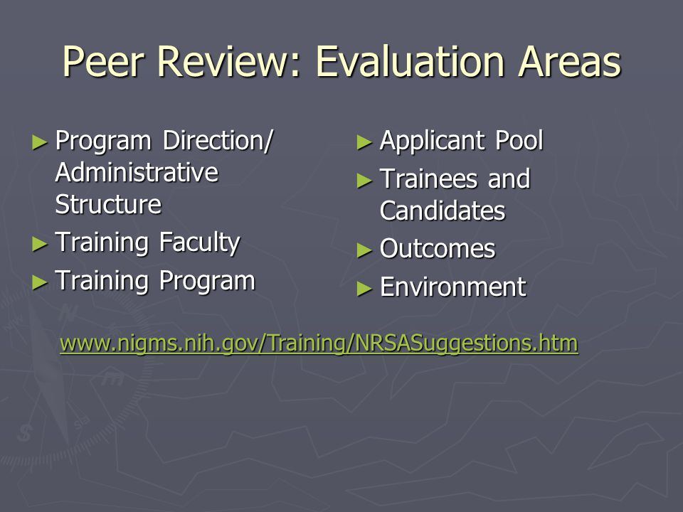 Peer Review: Evaluation Areas ► Program Direction/ Administrative Structure ► Training Faculty ► Training Program ► Applicant Pool ► Trainees and Candidates ► Outcomes ► Environment www.nigms.nih.gov/Training/NRSASuggestions.htm
