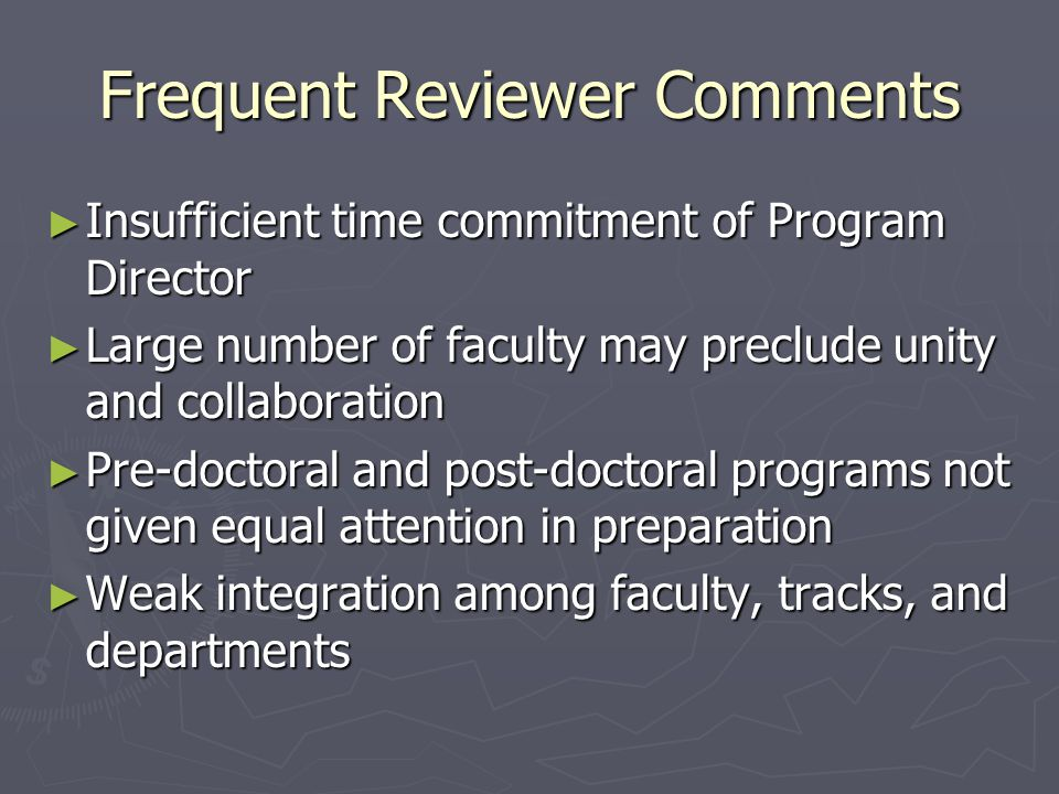 Frequent Reviewer Comments ► Insufficient time commitment of Program Director ► Large number of faculty may preclude unity and collaboration ► Pre-doctoral and post-doctoral programs not given equal attention in preparation ► Weak integration among faculty, tracks, and departments
