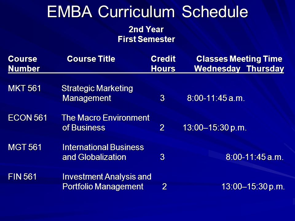 EMBA Curriculum Schedule 2nd Year First Semester CourseCourse Title Credit Classes Meeting Time Number Hours Wednesday Thursday MKT 561 Strategic Marketing Management 3 8:00-11:45 a.m.