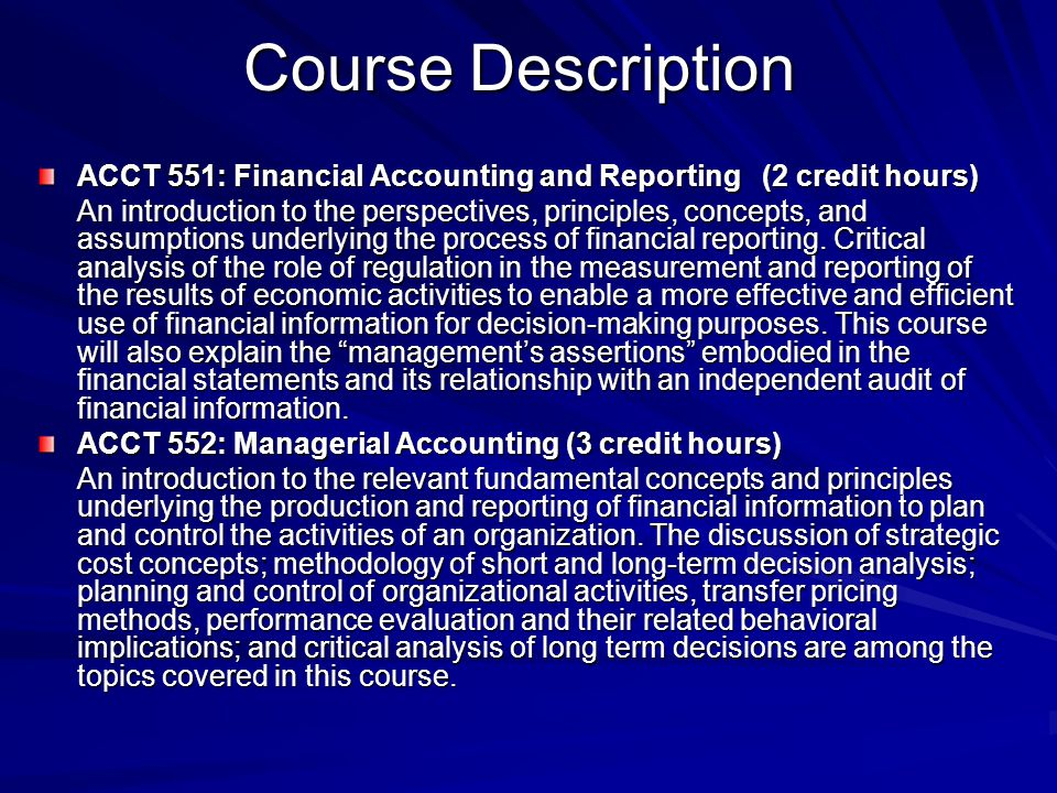 Course Description ACCT 551: Financial Accounting and Reporting (2 credit hours) An introduction to the perspectives, principles, concepts, and assumptions underlying the process of financial reporting.