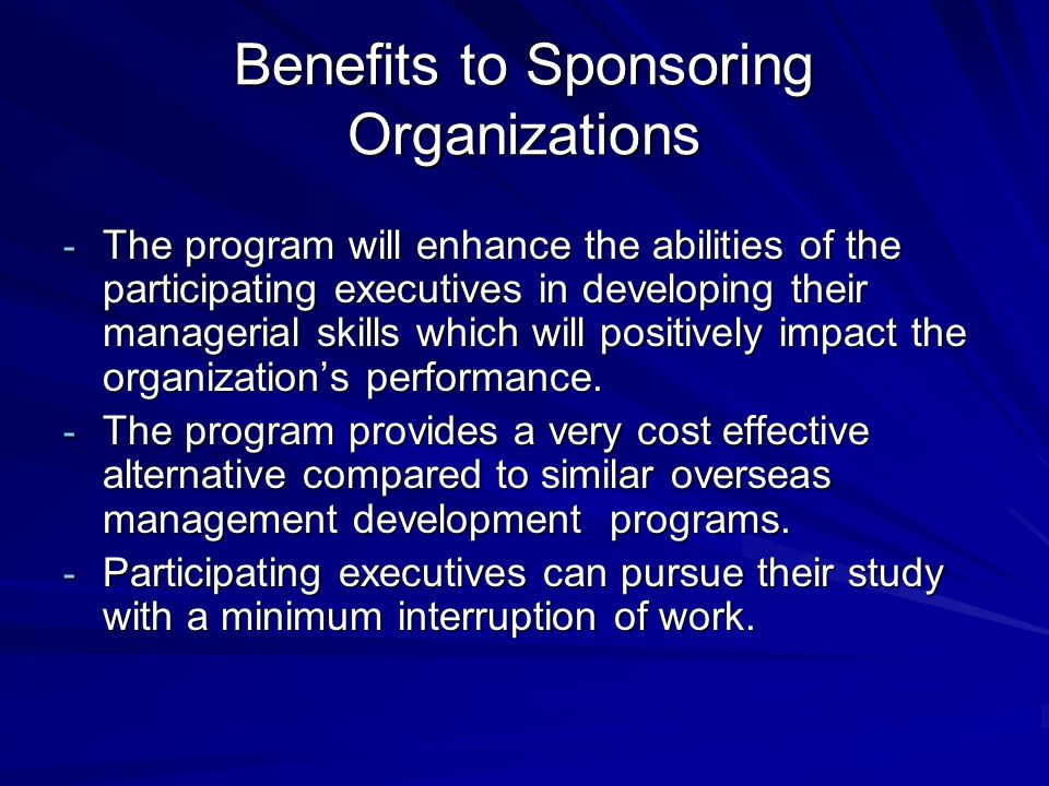 Benefits to Sponsoring Organizations - The program will enhance the abilities of the participating executives in developing their managerial skills which will positively impact the organization's performance.