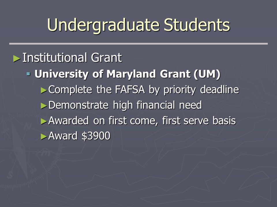 Undergraduate Students ► Institutional Grant  University of Maryland Grant (UM) ► Complete the FAFSA by priority deadline ► Demonstrate high financial need ► Awarded on first come, first serve basis ► Award $3900