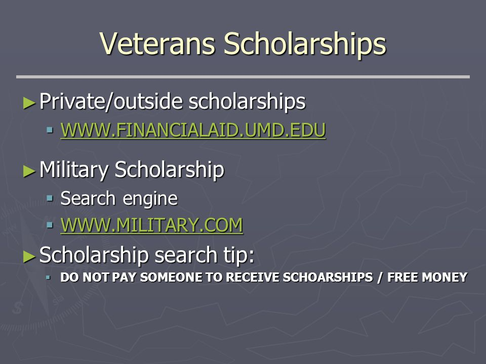 Veterans Scholarships ► Private/outside scholarships  WWW.FINANCIALAID.UMD.EDU WWW.FINANCIALAID.UMD.EDU ► Military Scholarship  Search engine  WWW.MILITARY.COM WWW.MILITARY.COM ► Scholarship search tip:  DO NOT PAY SOMEONE TO RECEIVE SCHOARSHIPS / FREE MONEY