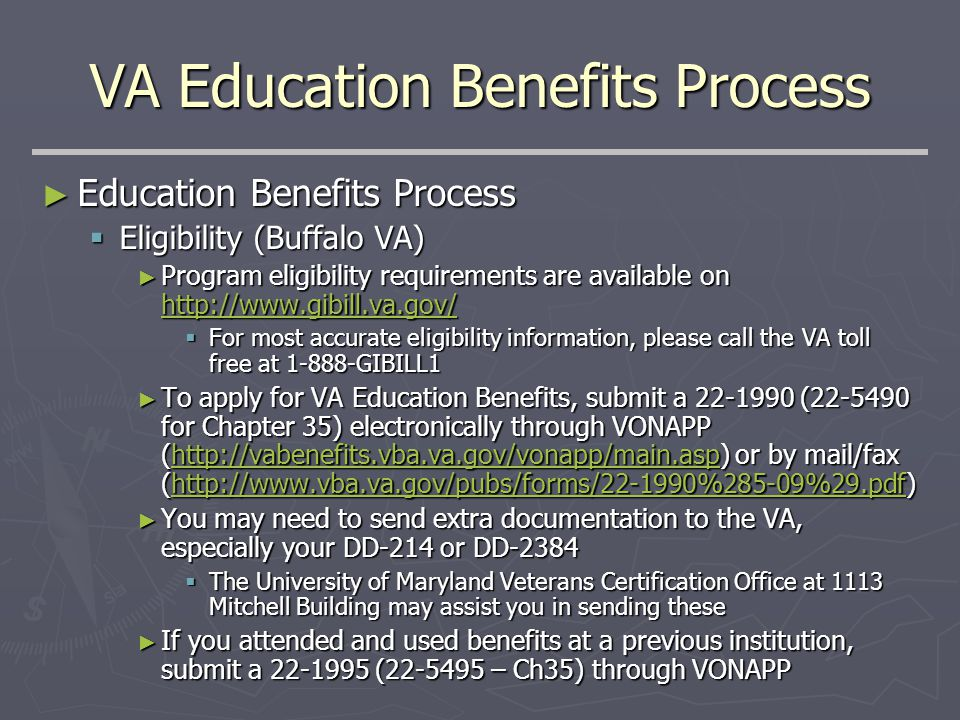 VA Education Benefits Process ► Education Benefits Process  Eligibility (Buffalo VA) ► Program eligibility requirements are available on http://www.gibill.va.gov/ http://www.gibill.va.gov/  For most accurate eligibility information, please call the VA toll free at 1-888-GIBILL1 ► To apply for VA Education Benefits, submit a 22-1990 (22-5490 for Chapter 35) electronically through VONAPP (http://vabenefits.vba.va.gov/vonapp/main.asp) or by mail/fax (http://www.vba.va.gov/pubs/forms/22-1990%285-09%29.pdf) http://vabenefits.vba.va.gov/vonapp/main.asphttp://www.vba.va.gov/pubs/forms/22-1990%285-09%29.pdfhttp://vabenefits.vba.va.gov/vonapp/main.asphttp://www.vba.va.gov/pubs/forms/22-1990%285-09%29.pdf ► You may need to send extra documentation to the VA, especially your DD-214 or DD-2384  The University of Maryland Veterans Certification Office at 1113 Mitchell Building may assist you in sending these ► If you attended and used benefits at a previous institution, submit a 22-1995 (22-5495 – Ch35) through VONAPP