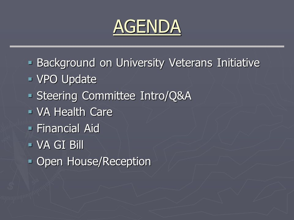AGENDA  Background on University Veterans Initiative  VPO Update  Steering Committee Intro/Q&A  VA Health Care  Financial Aid  VA GI Bill  Open House/Reception