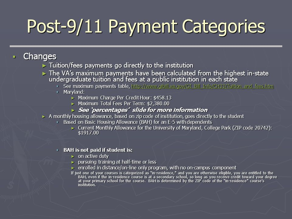 Post-9/11 Payment Categories  Changes ► Tuition/fees payments go directly to the institution ► The VA's maximum payments have been calculated from the highest in-state undergraduate tuition and fees at a public institution in each state  See maximum payments table, http://www.gibill.va.gov/GI_Bill_Info/CH33/Tuition_and_fees.htm http://www.gibill.va.gov/GI_Bill_Info/CH33/Tuition_and_fees.htm  Maryland: ► Maximum Charge Per Credit Hour: $458.13 ► Maximum Total Fees Per Term: $2,380.00 ► See 'percentages' slide for more information ► A monthly housing allowance, based on zip code of institution, goes directly to the student  Based on Basic Housing Allowance (BAH) for an E-5 with dependents ► Current Monthly Allowance for the University of Maryland, College Park (ZIP code 20742): $1917.00  BAH is not paid if student is: ► on active duty ► pursuing training at half-time or less ► enrolled in distance/on-line only program, with no on-campus component If just one of your courses is categorized as in-residence, and you are otherwise eligible, you are entitled to the BAH, even if the in-residence course is at a secondary school, so long as you receive credit toward your degree at your primary school for the course.