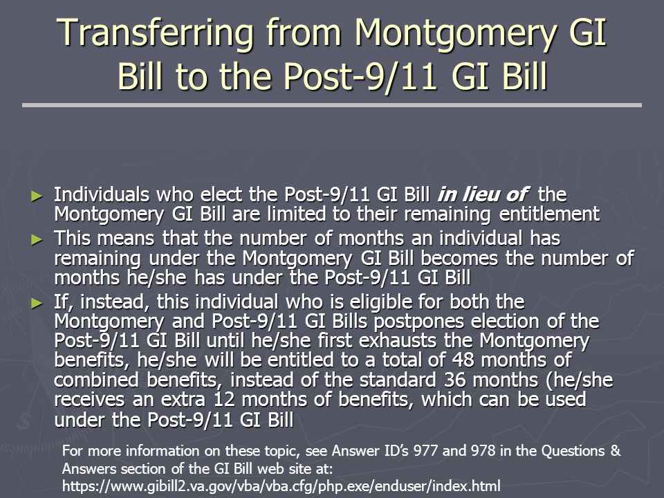 Transferring from Montgomery GI Bill to the Post-9/11 GI Bill ► Individuals who elect the Post-9/11 GI Bill in lieu of the Montgomery GI Bill are limited to their remaining entitlement ► This means that the number of months an individual has remaining under the Montgomery GI Bill becomes the number of months he/she has under the Post-9/11 GI Bill ► If, instead, this individual who is eligible for both the Montgomery and Post-9/11 GI Bills postpones election of the Post-9/11 GI Bill until he/she first exhausts the Montgomery benefits, he/she will be entitled to a total of 48 months of combined benefits, instead of the standard 36 months (he/she receives an extra 12 months of benefits, which can be used under the Post-9/11 GI Bill For more information on these topic, see Answer ID's 977 and 978 in the Questions & Answers section of the GI Bill web site at: https://www.gibill2.va.gov/vba/vba.cfg/php.exe/enduser/index.html