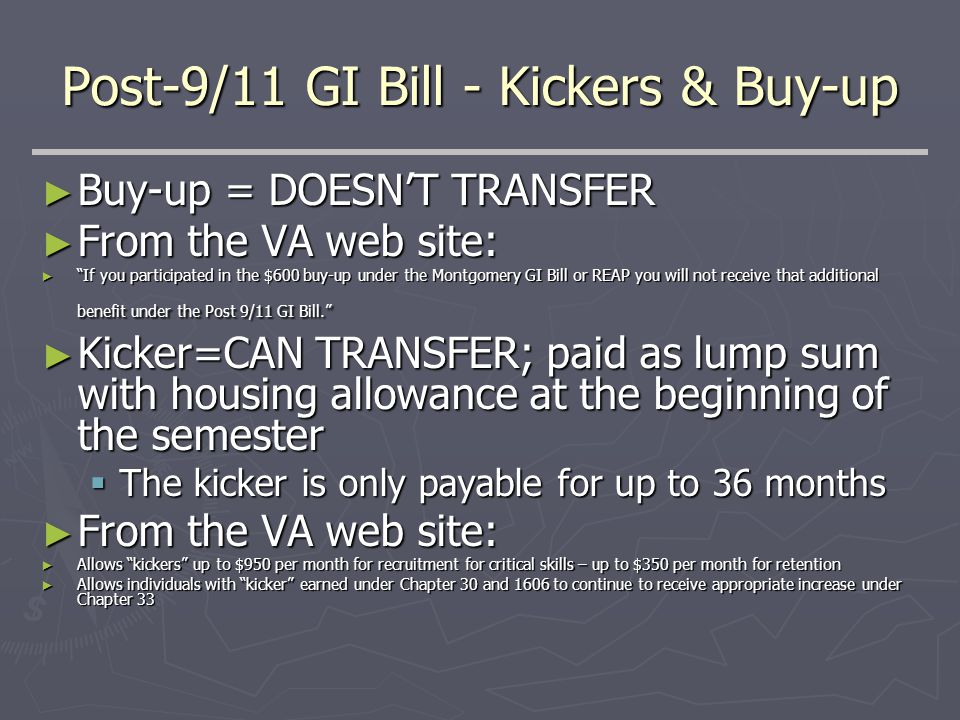 Post-9/11 GI Bill - Kickers & Buy-up ► Buy-up = DOESN'T TRANSFER ► From the VA web site: ► If you participated in the $600 buy-up under the Montgomery GI Bill or REAP you will not receive that additional benefit under the Post 9/11 GI Bill. ► Kicker=CAN TRANSFER; paid as lump sum with housing allowance at the beginning of the semester  The kicker is only payable for up to 36 months ► From the VA web site: ► Allows kickers up to $950 per month for recruitment for critical skills – up to $350 per month for retention ► Allows individuals with kicker earned under Chapter 30 and 1606 to continue to receive appropriate increase under Chapter 33