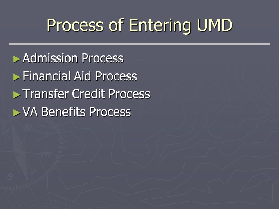 Process of Entering UMD ► Admission Process ► Financial Aid Process ► Transfer Credit Process ► VA Benefits Process