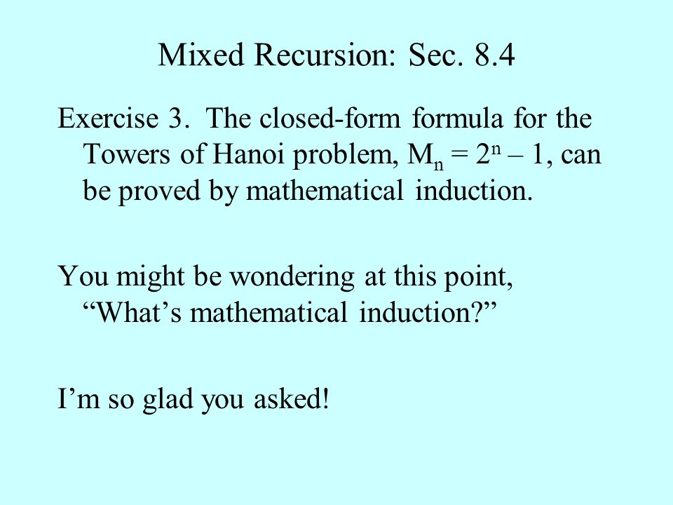 Mixed Recursion: Sec. 8.4 Exercise 3. The closed-form formula for the Towers of Hanoi problem, M n = 2 n – 1, can be proved by mathematical induction.