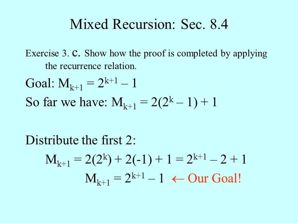 Mixed Recursion: Sec. 8.4 Exercise 3. c. Show how the proof is completed by applying the recurrence relation. Goal: M k+1 = 2 k+1 – 1 So far we have: