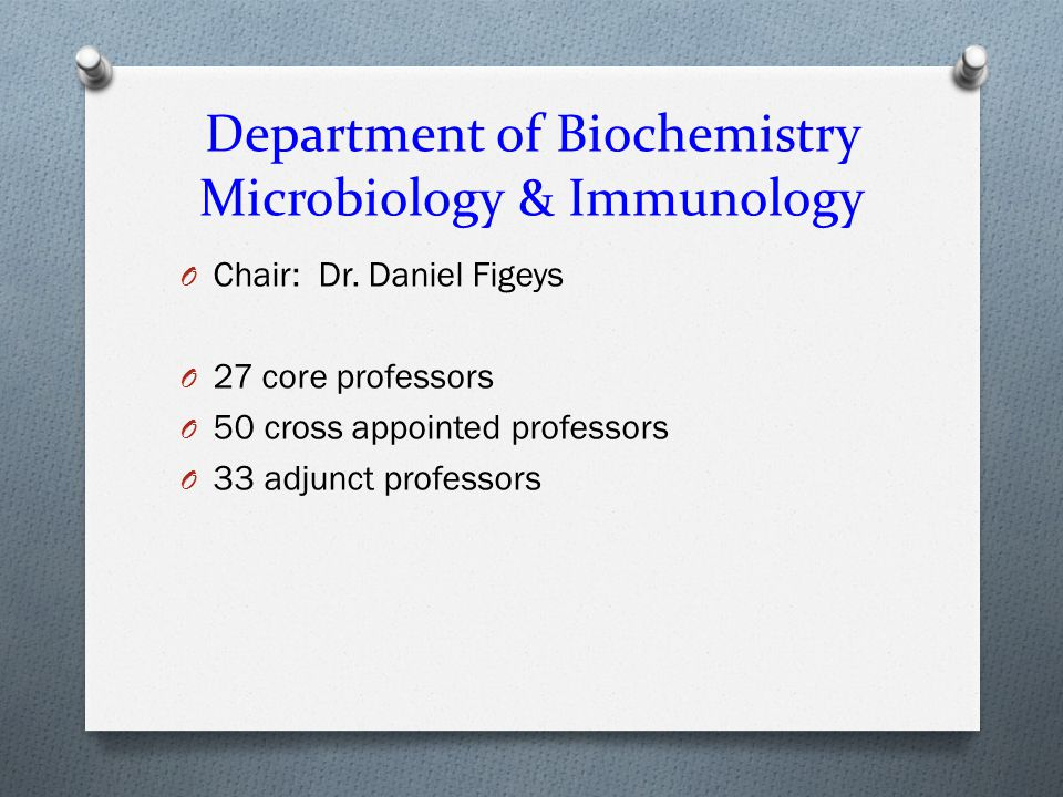 Microbiology & Immunology (MIC) and Biochemistry (BCH) Graduate Programs O 30 professors in MIC and 60 professors in BCH O Core BMI O Cross appointed from other Departments O OHRI, CHEO O Adjunct professors O Government, NRC, CBS