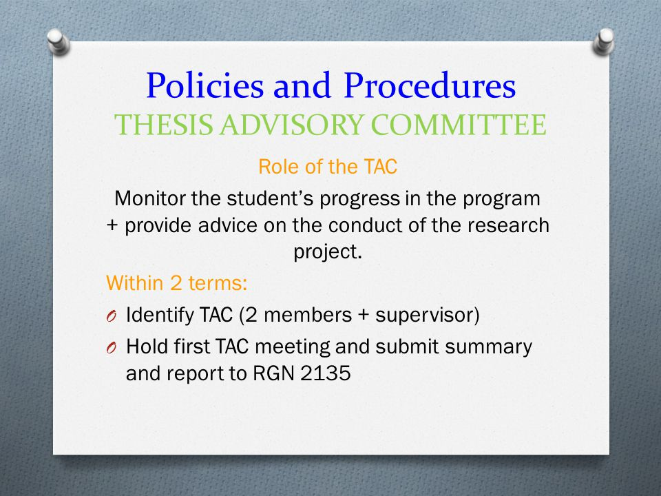 Policies and Procedures THESIS ADVISORY COMMITTEE Role of the TAC Monitor the student's progress in the program + provide advice on the conduct of the research project.