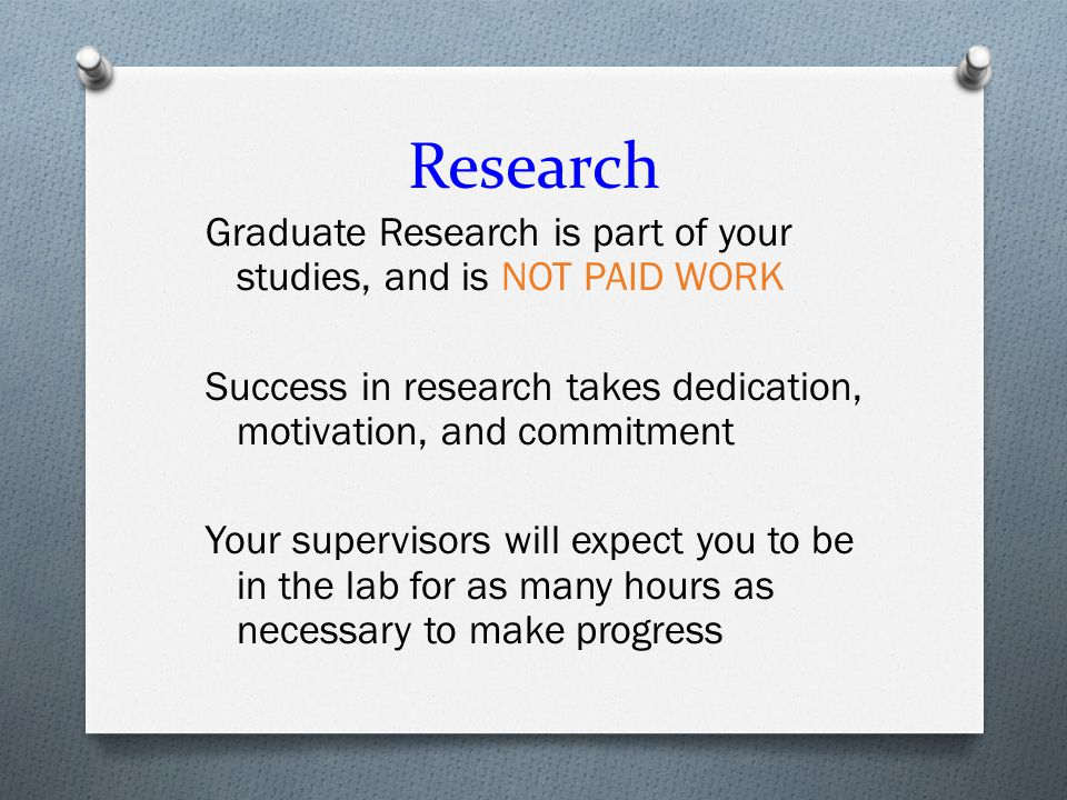 Research Graduate Research is part of your studies, and is NOT PAID WORK Success in research takes dedication, motivation, and commitment Your supervisors will expect you to be in the lab for as many hours as necessary to make progress