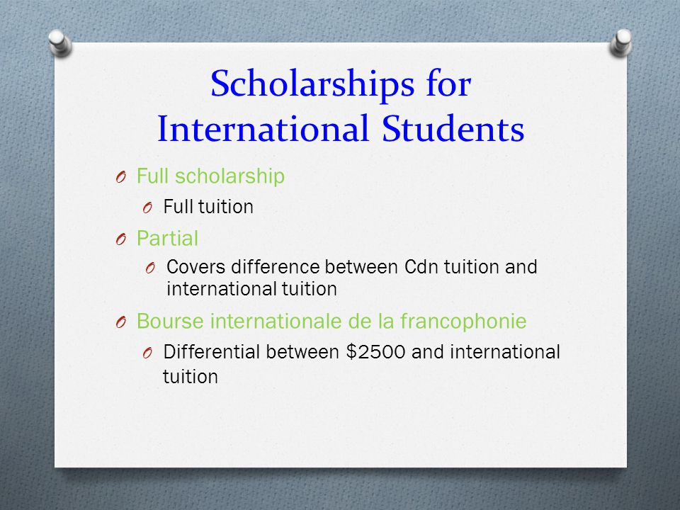 Scholarships for International Students O Full scholarship O Full tuition O Partial O Covers difference between Cdn tuition and international tuition O Bourse internationale de la francophonie O Differential between $2500 and international tuition