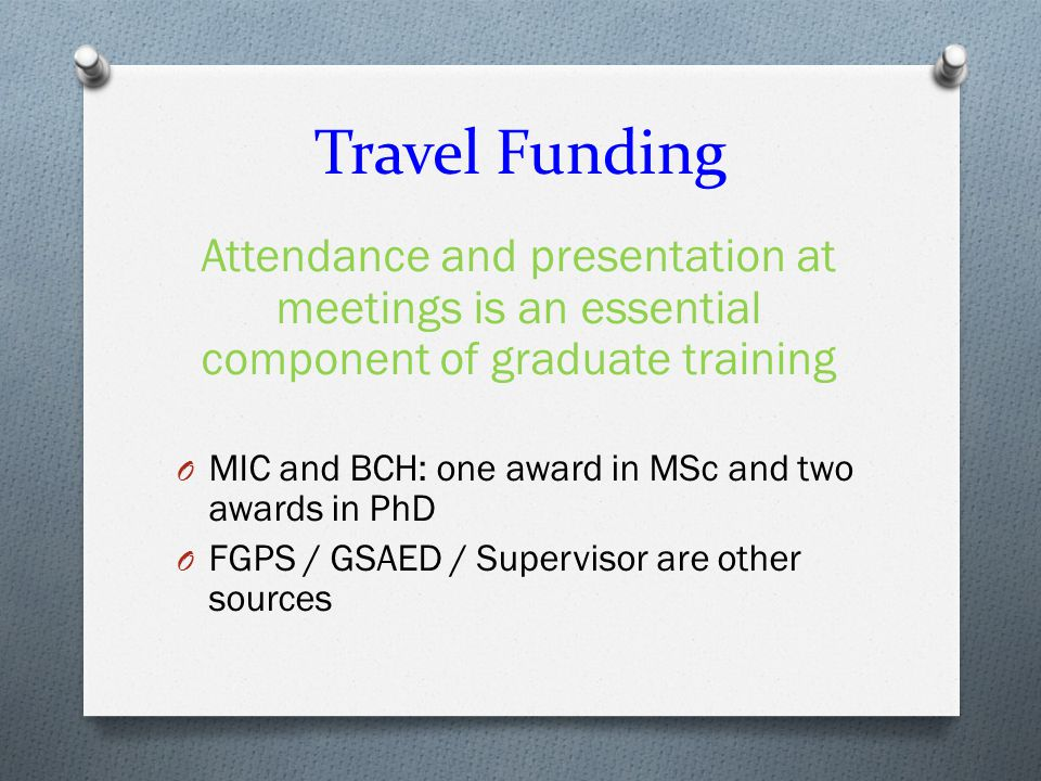 Travel Funding Attendance and presentation at meetings is an essential component of graduate training O MIC and BCH: one award in MSc and two awards in PhD O FGPS / GSAED / Supervisor are other sources