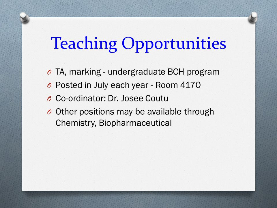 Teaching Opportunities O TA, marking - undergraduate BCH program O Posted in July each year - Room 4170 O Co-ordinator: Dr.