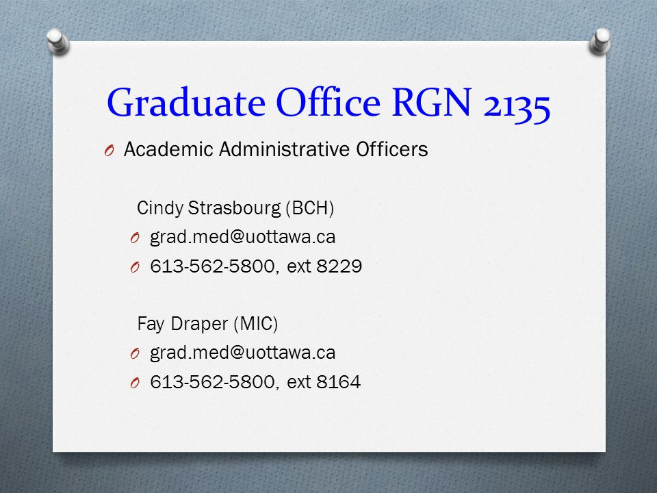 Graduate Office RGN 2135 O Academic Administrative Officers Cindy Strasbourg (BCH) O grad.med@uottawa.ca O 613-562-5800, ext 8229 Fay Draper (MIC) O grad.med@uottawa.ca O 613-562-5800, ext 8164