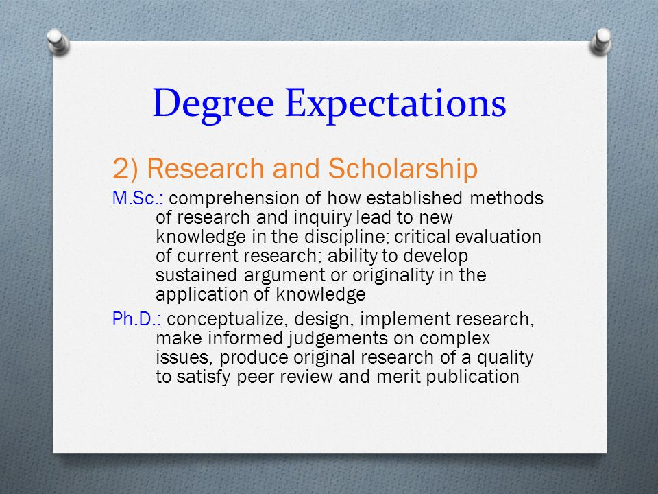 Degree Expectations 2) Research and Scholarship M.Sc.: comprehension of how established methods of research and inquiry lead to new knowledge in the discipline; critical evaluation of current research; ability to develop sustained argument or originality in the application of knowledge Ph.D.: conceptualize, design, implement research, make informed judgements on complex issues, produce original research of a quality to satisfy peer review and merit publication