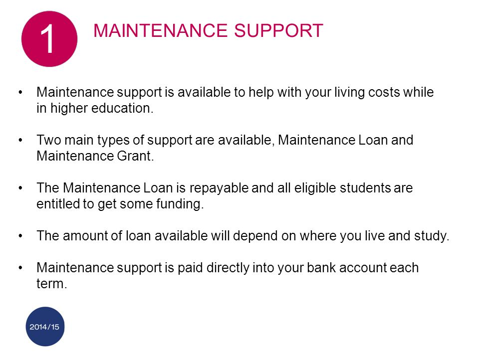 Maintenance support is available to help with your living costs while in higher education. Two main types of support are available, Maintenance Loan a