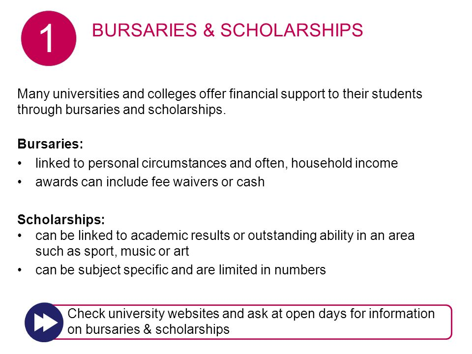 Many universities and colleges offer financial support to their students through bursaries and scholarships. Bursaries: linked to personal circumstanc