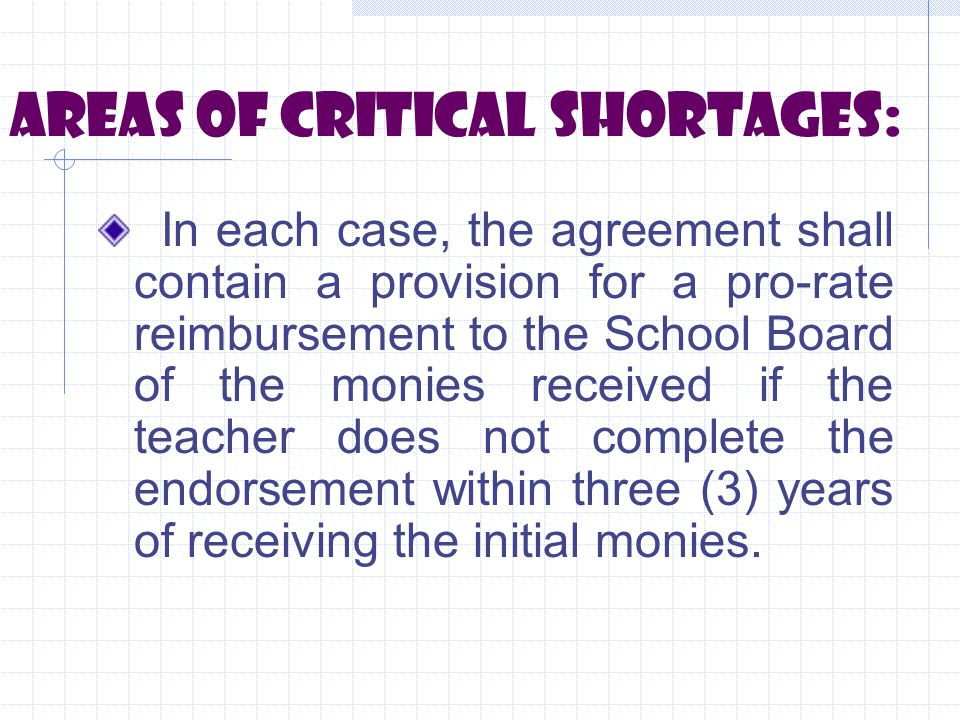 Areas of critical shortages: In each case, the agreement shall contain a provision for a pro-rate reimbursement to the School Board of the monies received if the teacher does not complete the endorsement within three (3) years of receiving the initial monies.