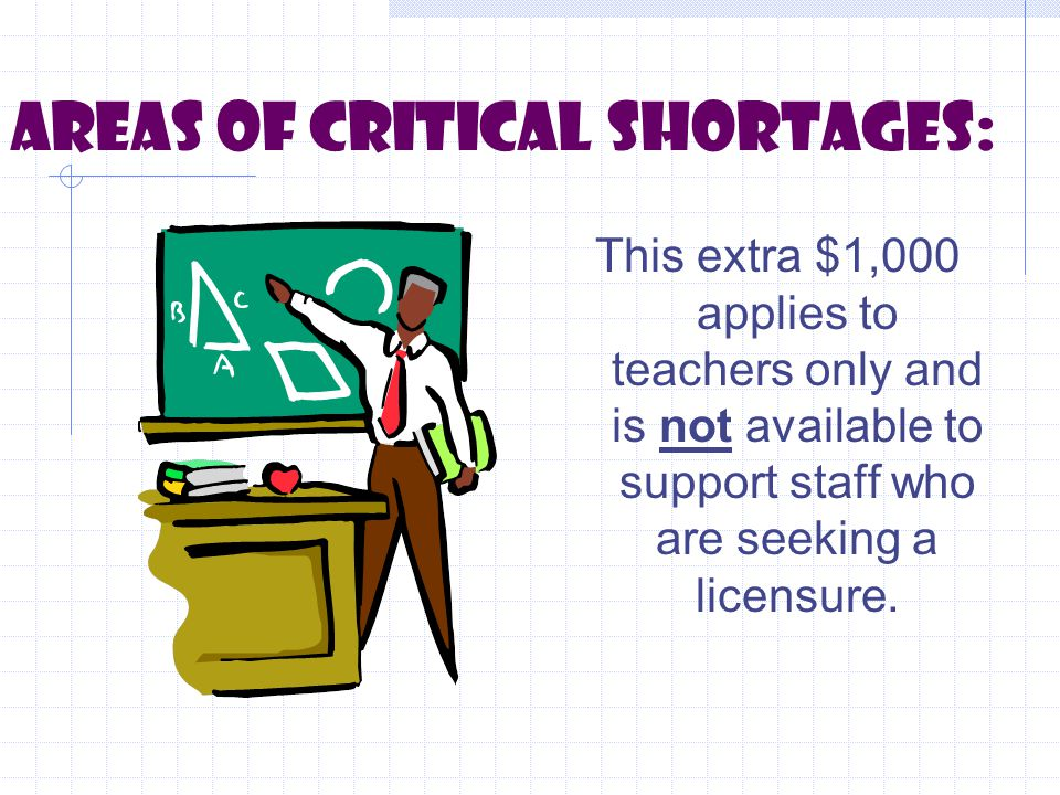 Areas of critical shortages: This extra $1,000 applies to teachers only and is not available to support staff who are seeking a licensure.