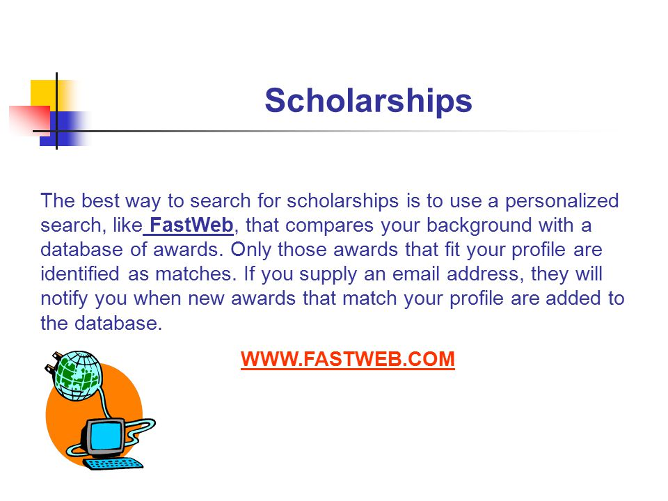 Scholarships The best way to search for scholarships is to use a personalized search, like FastWeb, that compares your background with a database of awards.
