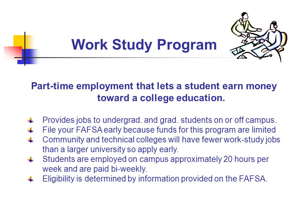 Work Study Program Part-time employment that lets a student earn money toward a college education.