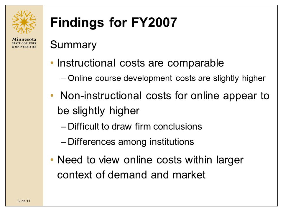 Slide 11 Findings for FY2007 Summary Instructional costs are comparable –Online course development costs are slightly higher Non-instructional costs f