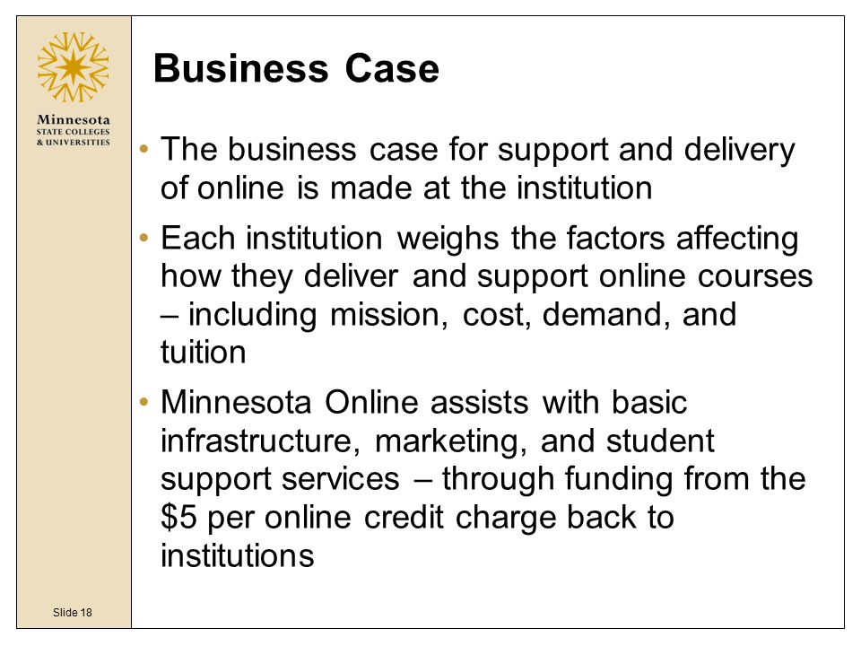 Slide 18 Business Case The business case for support and delivery of online is made at the institution Each institution weighs the factors affecting h