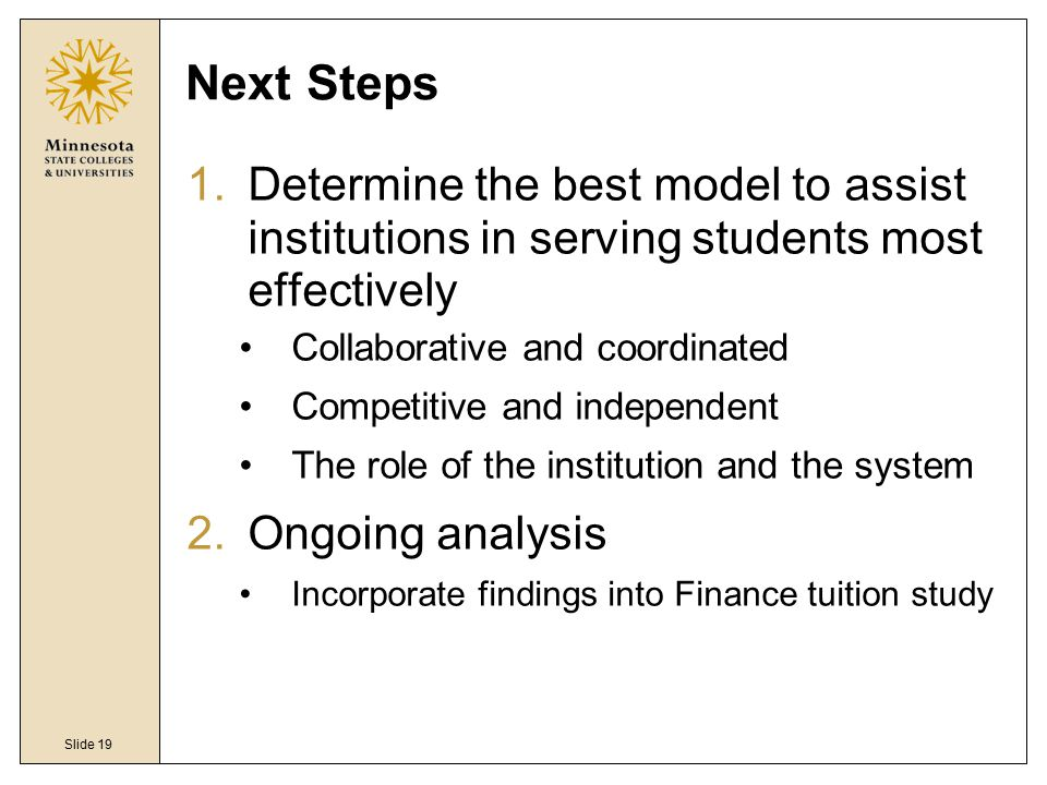 Slide 19 Next Steps 1.Determine the best model to assist institutions in serving students most effectively Collaborative and coordinated Competitive and independent The role of the institution and the system 2.Ongoing analysis Incorporate findings into Finance tuition study