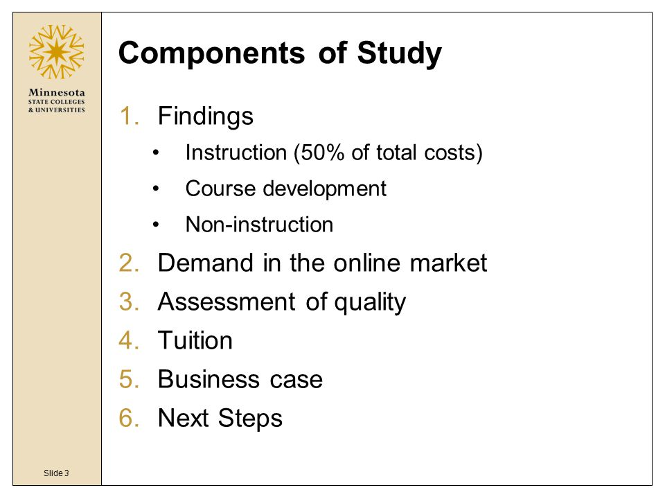 Slide 3 Components of Study 1.Findings Instruction (50% of total costs) Course development Non-instruction 2.Demand in the online market 3.Assessment of quality 4.Tuition 5.Business case 6.Next Steps