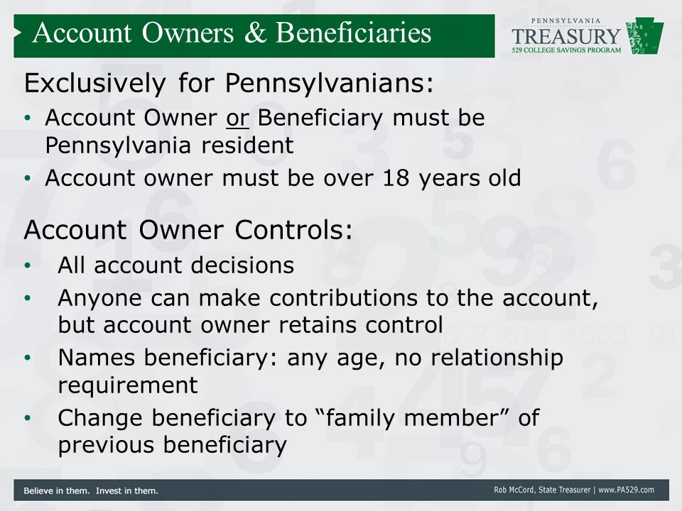 Exclusively for Pennsylvanians: Account Owner or Beneficiary must be Pennsylvania resident Account owner must be over 18 years old Account Owner Contr