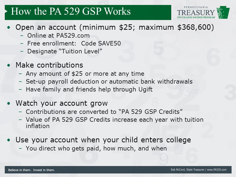"Open an account (minimum $25; maximum $368,600) –Online at PA529.com –Free enrollment: Code SAVE50 –Designate ""Tuition Level"" Make contributions –Any"