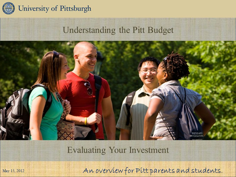 Understanding the Pitt Budget Evaluating Your Investment An overview for Pitt parents and students. May 15, 2012