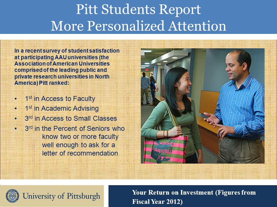 Pitt Students Report More Personalized Attention Your Return on Investment (Figures from Fiscal Year 2012) In a recent survey of student satisfaction