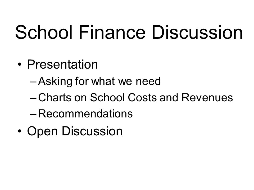 School Finance Discussion Presentation –Asking for what we need –Charts on School Costs and Revenues –Recommendations Open Discussion