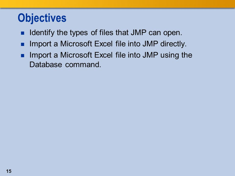 Objectives Identify the types of files that JMP can open.