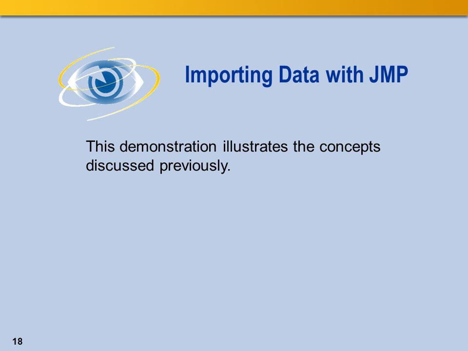 18 This demonstration illustrates the concepts discussed previously. Importing Data with JMP
