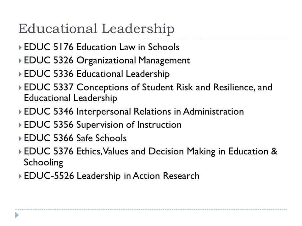 Educational Leadership  EDUC 5176 Education Law in Schools  EDUC 5326 Organizational Management  EDUC 5336 Educational Leadership  EDUC 5337 Conceptions of Student Risk and Resilience, and Educational Leadership  EDUC 5346 Interpersonal Relations in Administration  EDUC 5356 Supervision of Instruction  EDUC 5366 Safe Schools  EDUC 5376 Ethics, Values and Decision Making in Education & Schooling  EDUC-5526 Leadership in Action Research