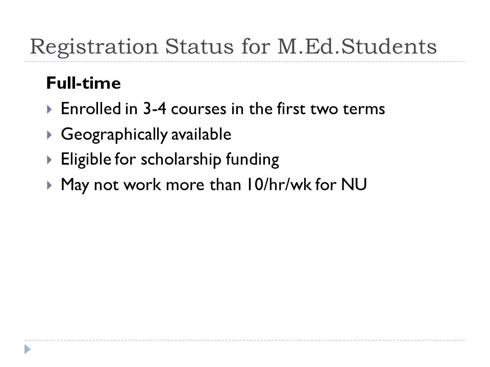 Registration Status for M.Ed.Students Full-time  Enrolled in 3-4 courses in the first two terms  Geographically available  Eligible for scholarship funding  May not work more than 10/hr/wk for NU