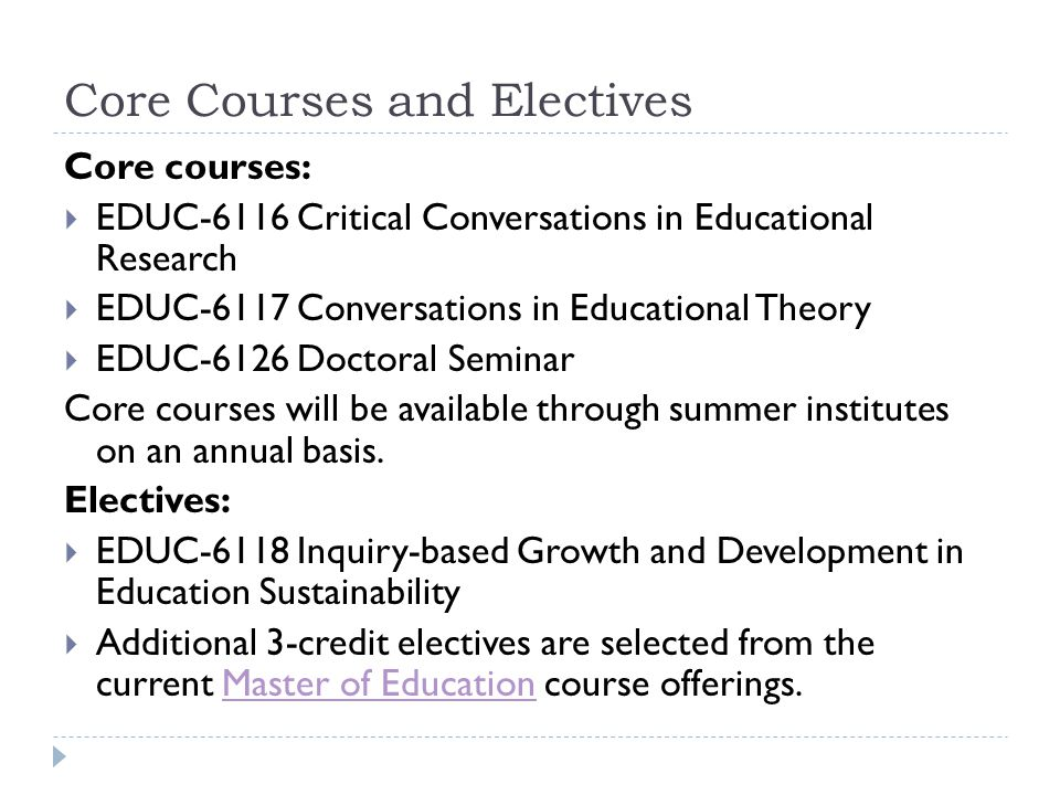 Core Courses and Electives Core courses:  EDUC-6116 Critical Conversations in Educational Research  EDUC-6117 Conversations in Educational Theory  EDUC-6126 Doctoral Seminar Core courses will be available through summer institutes on an annual basis.