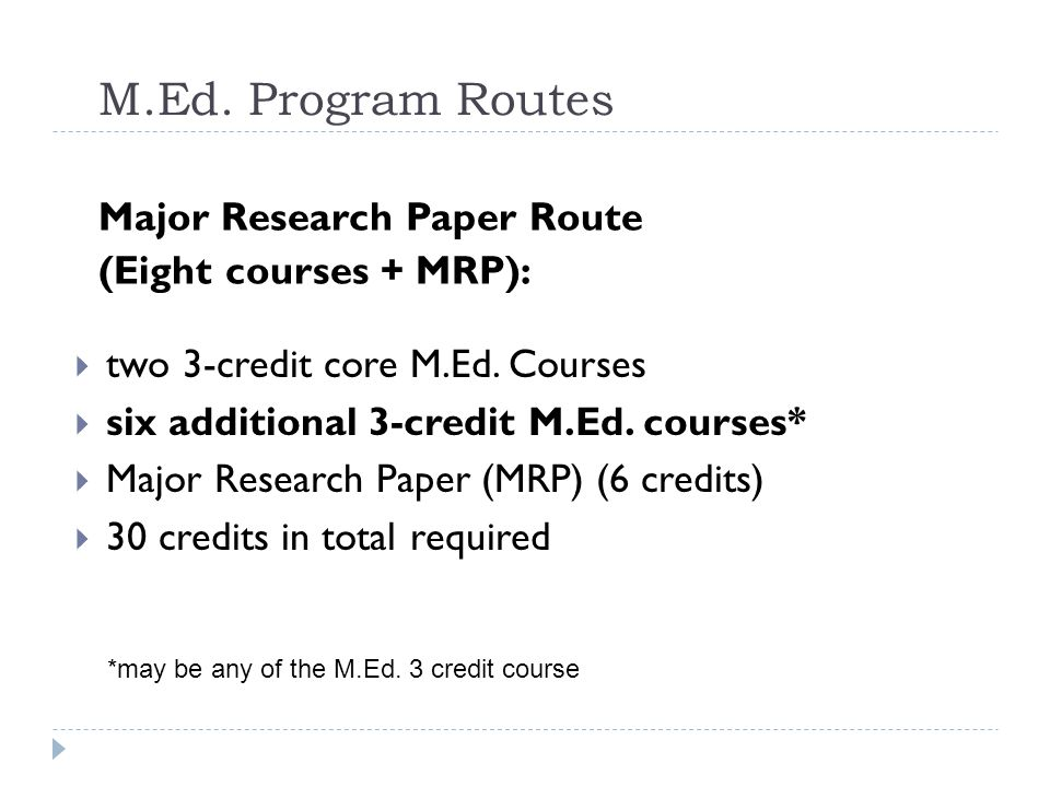 M.Ed. Program Routes Major Research Paper Route (Eight courses + MRP):  two 3-credit core M.Ed.