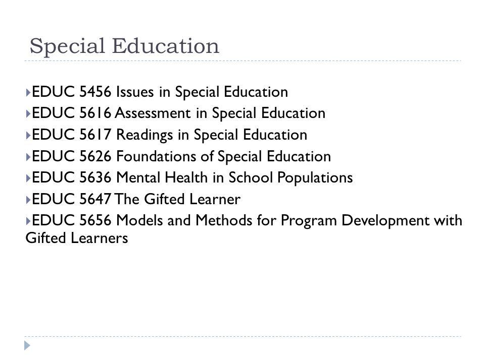 Special Education  EDUC 5456 Issues in Special Education  EDUC 5616 Assessment in Special Education  EDUC 5617 Readings in Special Education  EDUC 5626 Foundations of Special Education  EDUC 5636 Mental Health in School Populations  EDUC 5647 The Gifted Learner  EDUC 5656 Models and Methods for Program Development with Gifted Learners